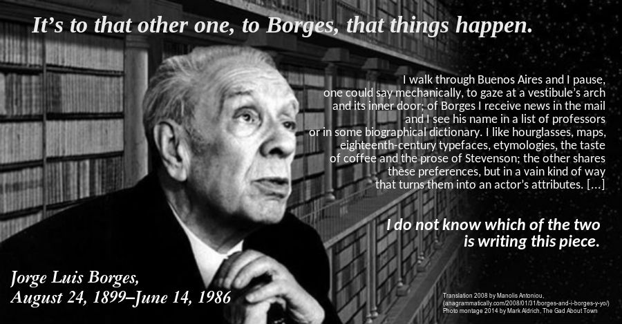 Translation 2008 by Manolis Antoniou, (anagrammatically.com/2008/01/31/borges-and-i-borges-y-yo/) Photo montage 2014 by Mark Aldrich, The Gad About Town
